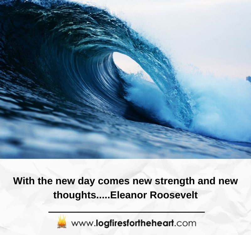 With the new day comes new strength and new thoughts...Eleanor Roosevelt