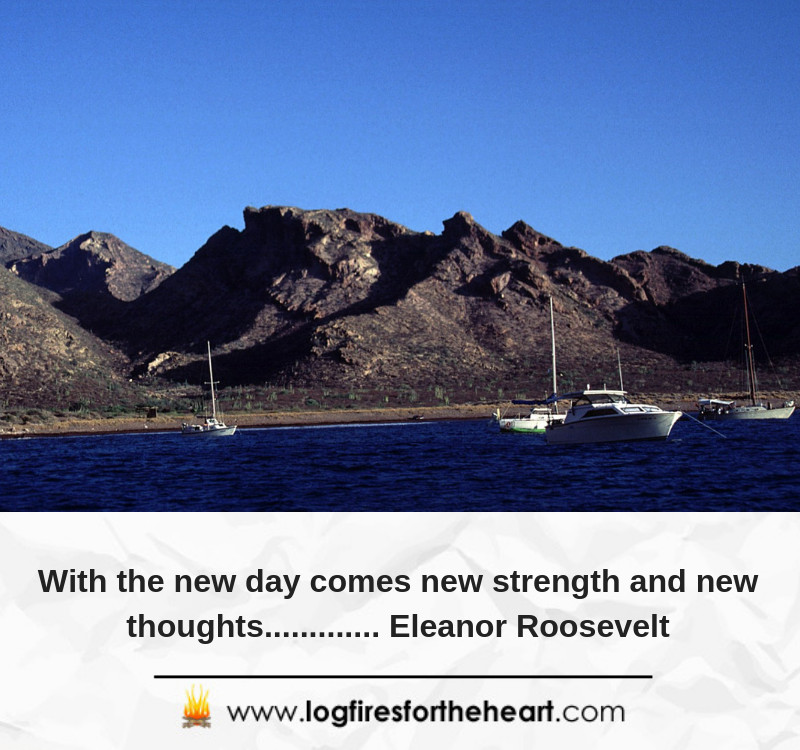 With the new day comes new strength and new thoughts............. Eleanor Roosevelt