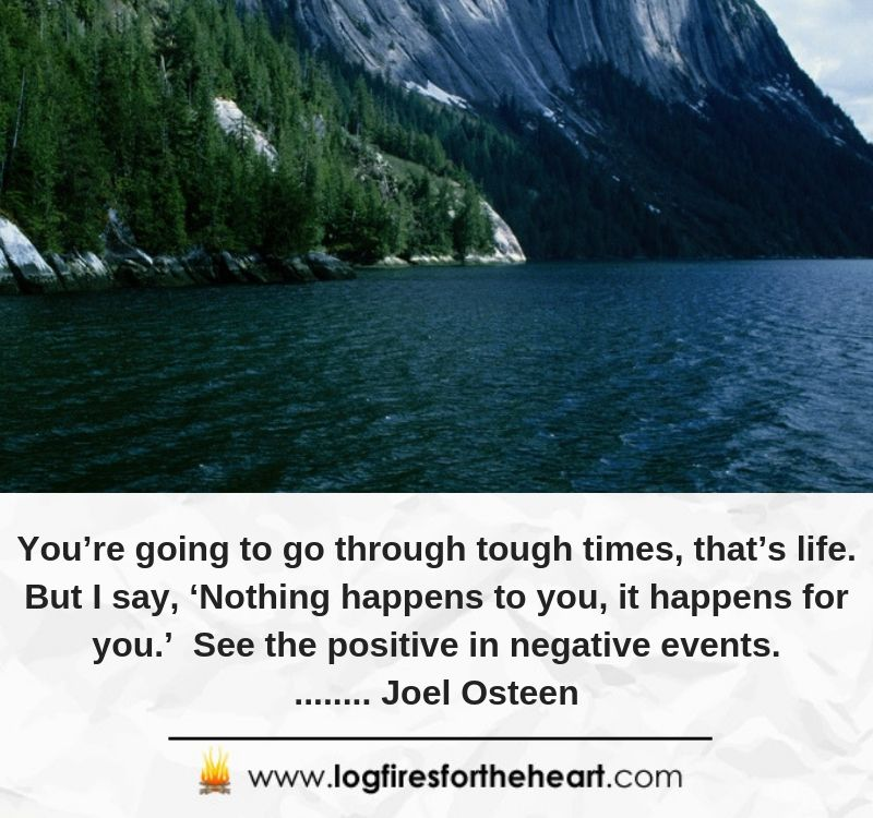 You're going to go through tough times, that's life. But I say, 'Nothing happens to you, it happens for you.' See the positive in negative events......... Joel Osteen