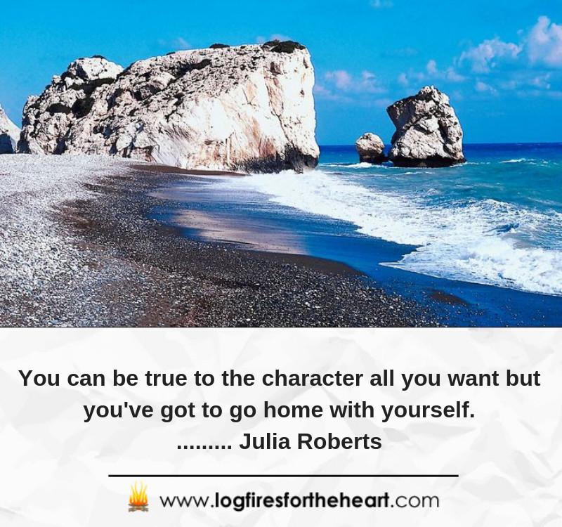 You can be true to the character all you want but you've got to go home with yourself......... Julia Roberts