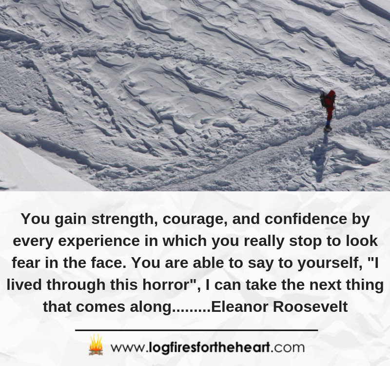 "You gain strength, courage, and confidence by every experience in which you really stop to look fear in the face. You are able to say to yourself, ""I lived through this horror"", I can take the next thing that comes along.........Eleanor Roosevelt"