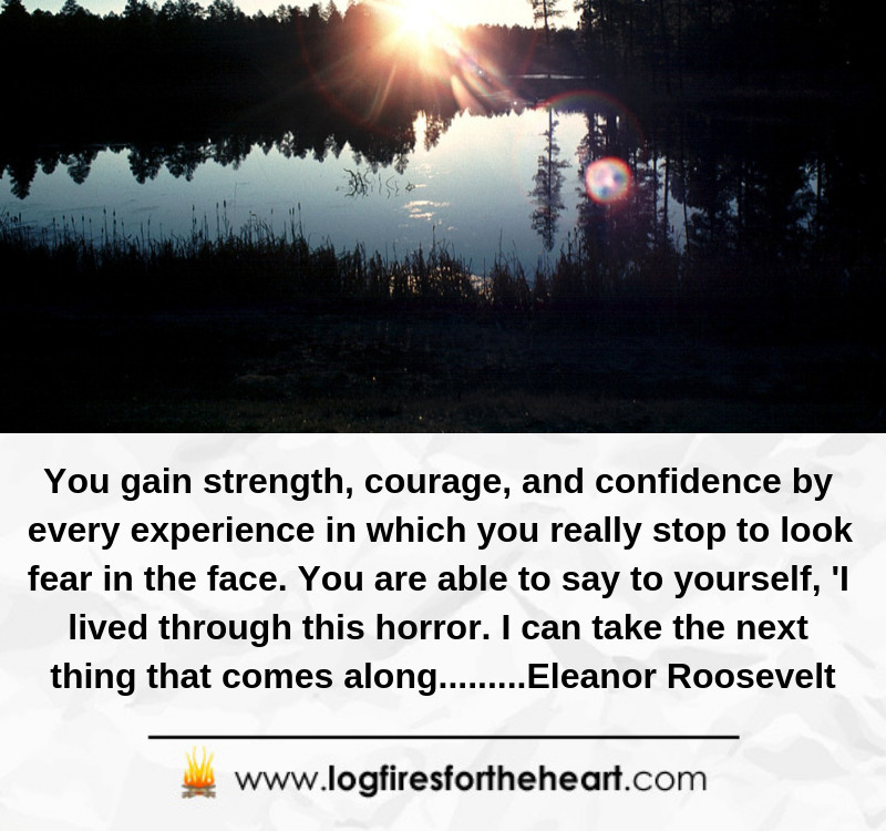 You gain strength, courage, and confidence by every experience ...............Eleanor Roosevelt