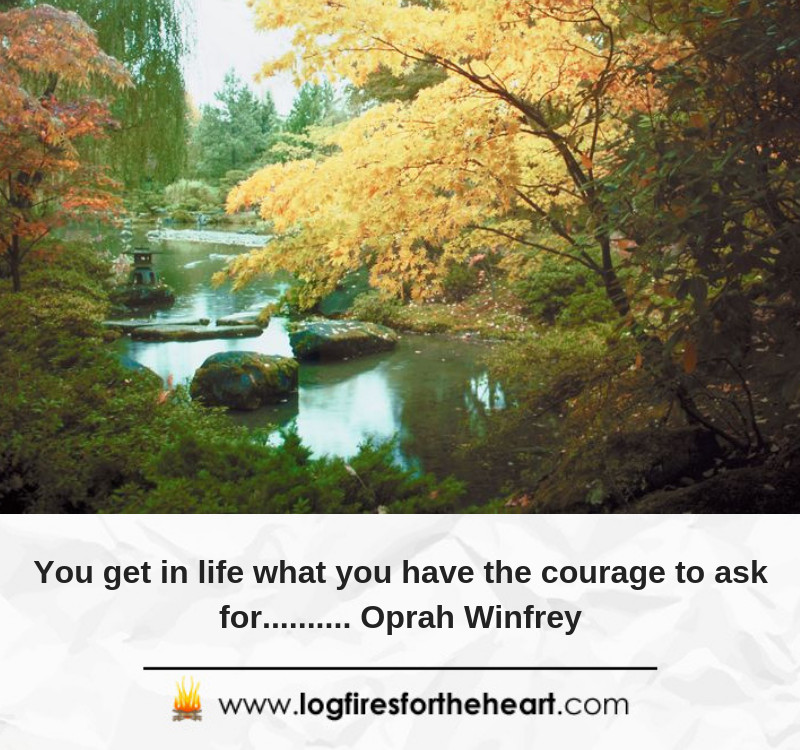 You get in life what you have the courage to ask for.......... Oprah Winfrey