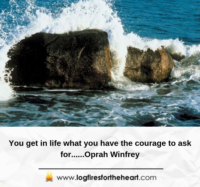 You get in life what you have the courage to ask for......Oprah Winfrey