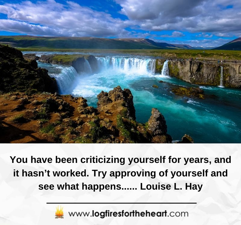You have been criticizing yourself for years, and it hasn't worked. Try approving of yourself and see what happens...... Louise L. Hay