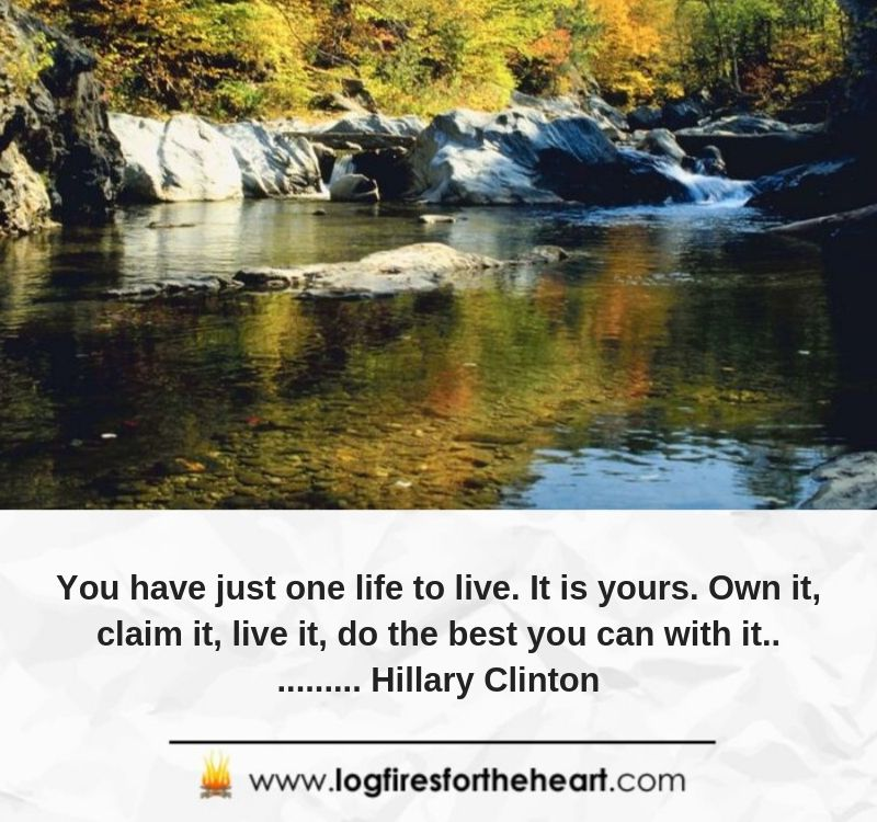 You have just one life to live. It is yours. Own it, claim it, live it, do the best you can with it........... Hillary Clinton