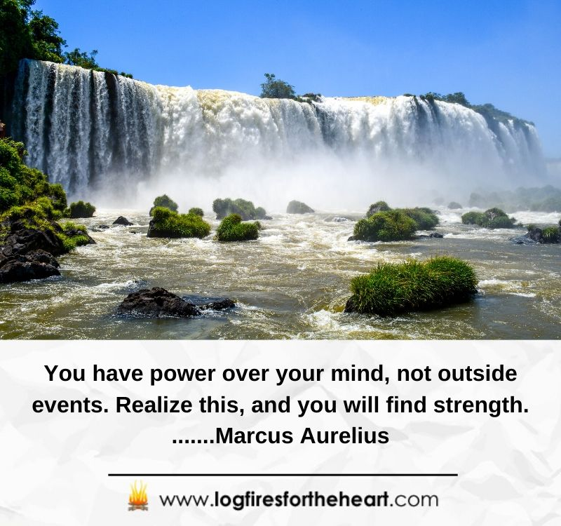 You have power over your mind, not outside events. Realize this, and you will find strength. .......Marcus Aurelius