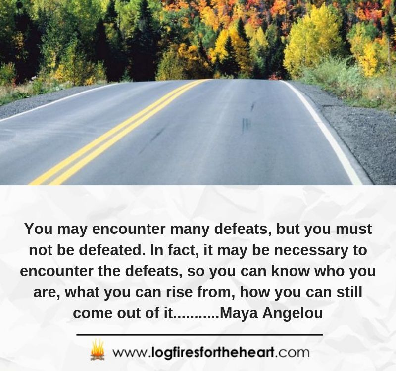You may encounter many defeats, but you must not be defeated. In fact, it may be necessary to encounter the defeats, so you can know who you are, what you can rise from, how you can still come out of it...........Maya Angelou