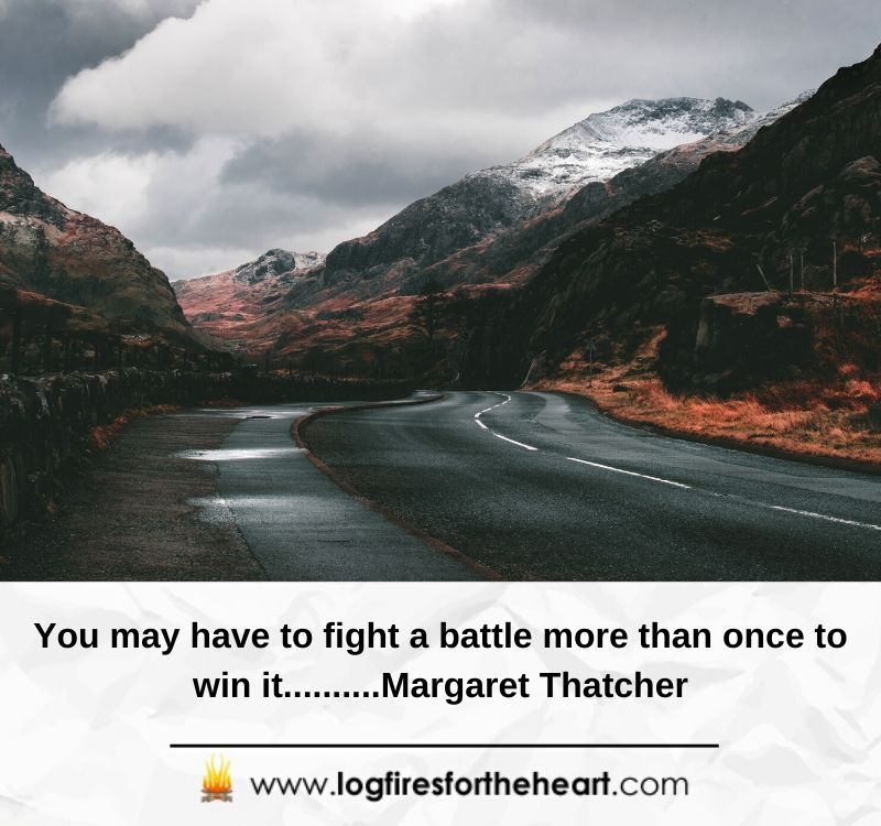 You may have to fight a battle more than once to win it..........Margaret Thatcher
