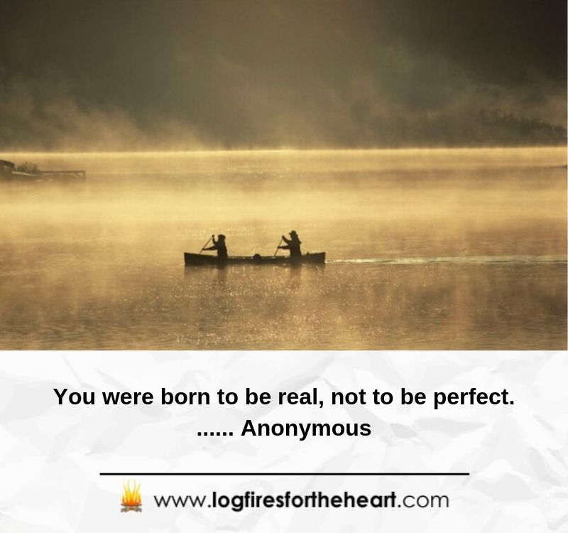 You were born to be real, not to be perfect....... Anonymous