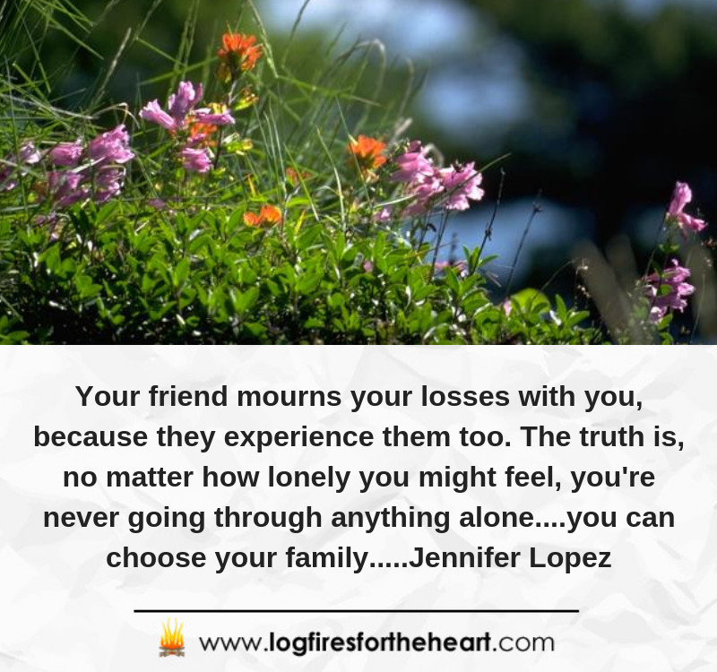 Your friend mourns your losses with you, because they experience them too. The truth is, no matter how lonely you might feel, you're never going through anything alone....you can choose your family.....Jennifer Lopez