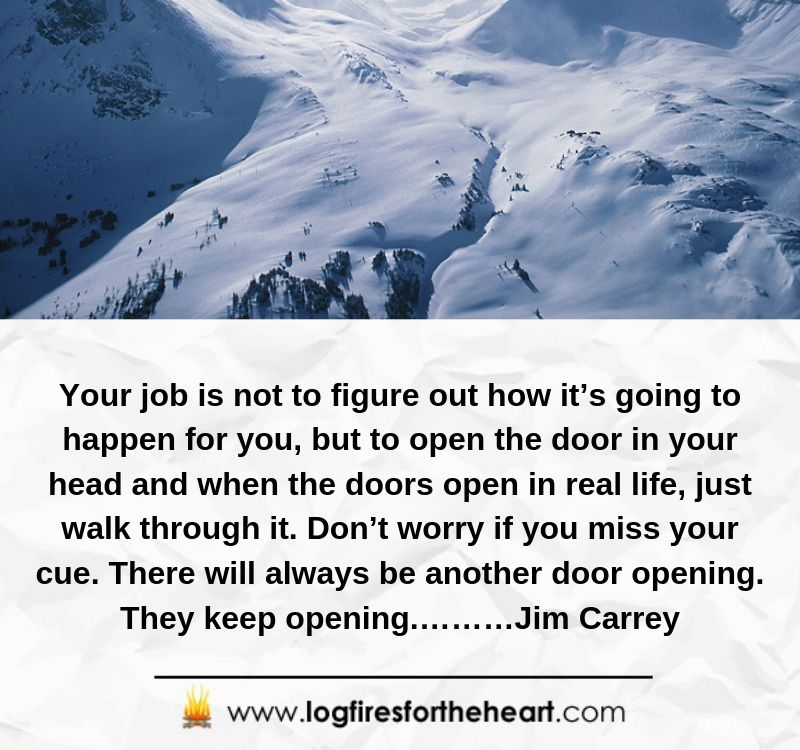 Your job is not to figure out how it's going to happen for you, but to open the door in your head and when the doors open in real life, just walk through it. Don't worry if you miss your cue. There will always be another door opening. They keep opening.………Jim Carrey