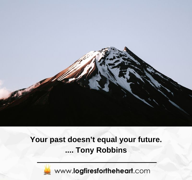 Your past doesn't equal your future..... Tony Robbins