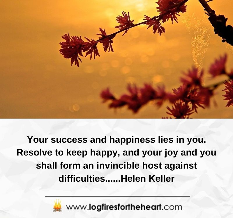 Your success and happiness lies in you. Resolve to keep happy, and your joy and you shall form an invincible host against difficulties.......Helen Keller