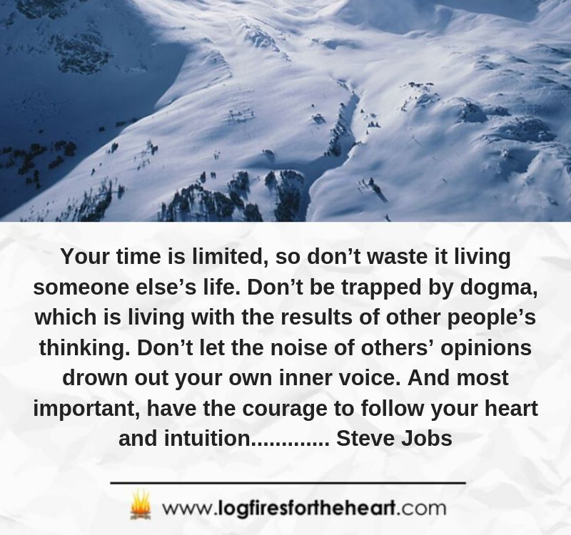 Your time is limited, so don't waste it living someone else's life. Don't be trapped by dogma, which is living with the results of other people's thinking. Don't let the noise of others' opinions drown out your own inner voice. And most important, have the courage to follow your heart and intuition............. Steve Jobs