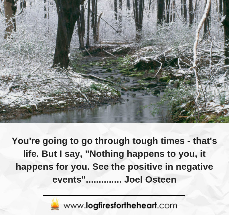"You're going to go through tough times - that's life. But I say, ""Nothing happens to you, it happens for you. See the positive in negative events"".............. Joel Osteen"