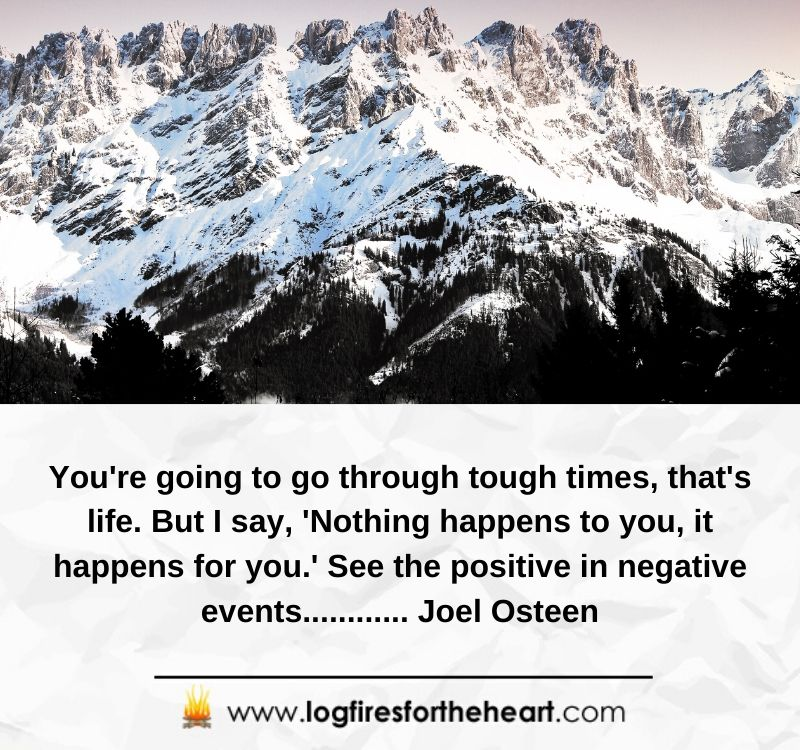 You're going to go through tough times - that's life. But I say, 'Nothing happens to you, it happens for you.' See the positive in negative events............ Joel Osteen