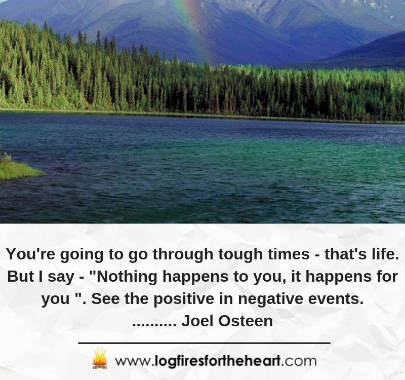 "You're going to go through tough times - that's life. But I say - ""Nothing happens to you, it happens for you "". See the positive in negative events.......... Joel Osteen"