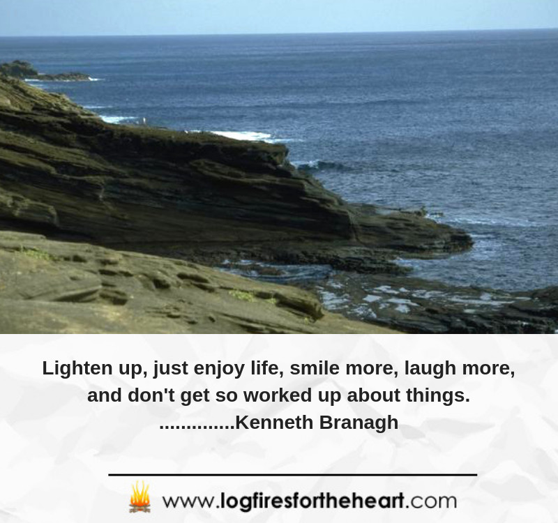Lighten up, just enjoy life, smile more, laugh more, and don't get so worked up about things................ Kenneth Branagh