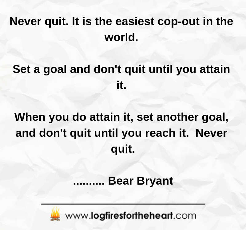 Never quit. It is the easiest cop-out in the world. Set a goal and don't quit until you attain it. When you do attain it, set another goal, and don't quit until you reach it. Never quit............ Bear Bryant