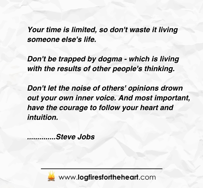 Inspirational Quotes - Your time is limited, so don't waste it living someone else's life. Don't be trapped by dogma - which is living with the results of other people's thinking. Don't let the noise of others' opinions drown out your own inner voice. And most important, have the courage to follow your heart and intuition. Steve Jobs
